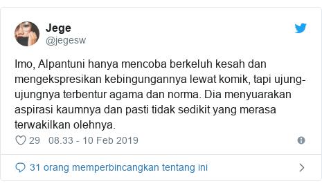 Twitter pesan oleh @jegesw: Imo, Alpantuni hanya mencoba berkeluh kesah dan mengekspresikan kebingungannya lewat komik, tapi ujung-ujungnya terbentur agama dan norma. Dia menyuarakan aspirasi kaumnya dan pasti tidak sedikit yang merasa terwakilkan olehnya.