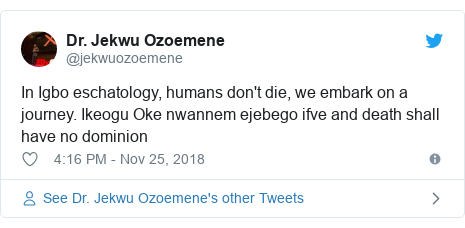 Twitter post by @jekwuozoemene: In Igbo eschatology, humans don't die, we embark on a journey. Ikeogu Oke nwannem ejebego ifve and death shall have no dominion