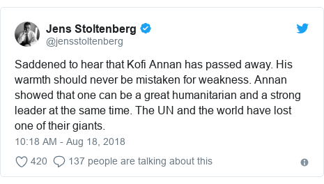 Twitter post by @jensstoltenberg: Saddened to hear that Kofi Annan has passed away. His warmth should never be mistaken for weakness. Annan showed that one can be a great humanitarian and a strong leader at the same time. The UN and the world have lost one of their giants.