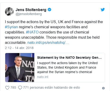 Publicación de Twitter por @jensstoltenberg: I support the actions by the US, UK and France against the #Syrian regime's chemical weapons facilities and capabilities. #NATO considers the use of chemical weapons unacceptable. Those responsible must be held accountable.