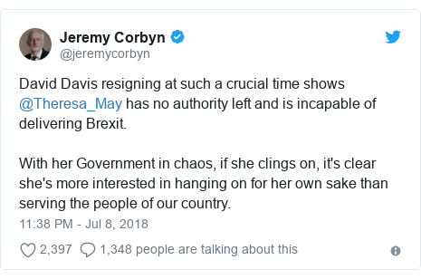 Twitter post by @jeremycorbyn: David Davis resigning at such a crucial time shows @Theresa_May has no authority left and is incapable of delivering Brexit. With her Government in chaos, if she clings on, it's clear she's more interested in hanging on for her own sake than serving the people of our country.
