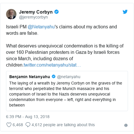 Twitter post by @jeremycorbyn: Israeli PM @Netanyahu's claims about my actions and words are false.What deserves unequivocal condemnation is the killing of over 160 Palestinian protesters in Gaza by Israeli forces since March, including dozens of children.
