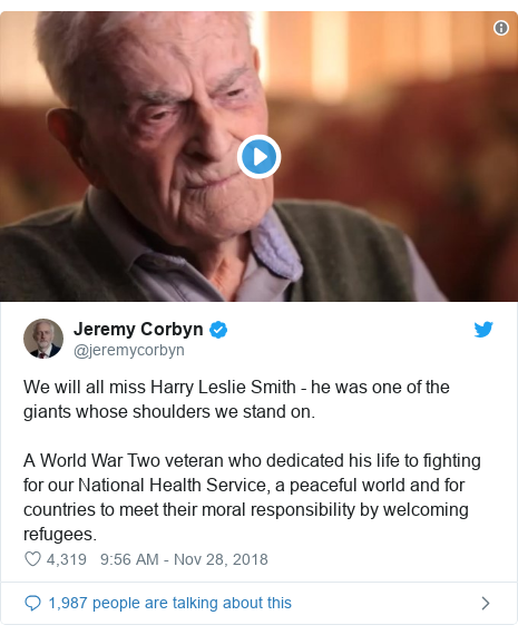 Twitter post by @jeremycorbyn: We will all miss Harry Leslie Smith - he was one of the giants whose shoulders we stand on. A World War Two veteran who dedicated his life to fighting for our National Health Service, a peaceful world and for countries to meet their moral responsibility by welcoming refugees.