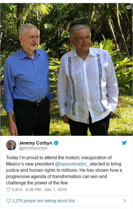 Twitter post by @jeremycorbyn: Today I'm proud to attend the historic inauguration of Mexico's new president @lopezobrador_ elected to bring justice and human rights to millions. He has shown how a progressive agenda of transformation can win and challenge the power of the few.