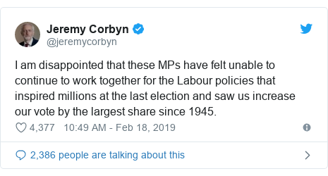 Twitter post by @jeremycorbyn: I am disappointed that these MPs have felt unable to continue to work together for the Labour policies that inspired millions at the last election and saw us increase our vote by the largest share since 1945.