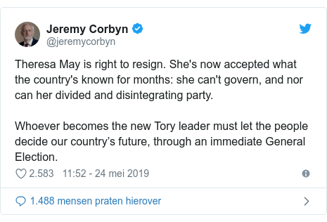 Twitter post by @jeremycorbyn: Theresa May is right to resign. She's now accepted what the country's known for months  she can't govern, and nor can her divided and disintegrating party.Whoever becomes the new Tory leader must let the people decide our country's future, through an immediate General Election.
