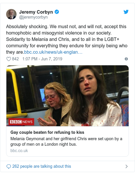 Twitter post by @jeremycorbyn: Absolutely shocking. We must not, and will not, accept this homophobic and misogynist violence in our society. Solidarity to Melania and Chris, and to all in the LGBT+ community for everything they endure for simply being who they are.