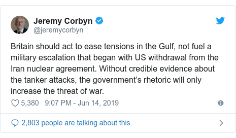 Twitter post by @jeremycorbyn: Britain should act to ease tensions in the Gulf, not fuel a military escalation that began with US withdrawal from the Iran nuclear agreement. Without credible evidence about the tanker attacks, the government's rhetoric will only increase the threat of war.