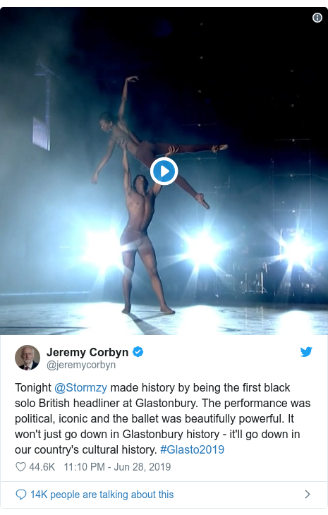Twitter post by @jeremycorbyn: Tonight @Stormzy made history by being the first black solo British headliner at Glastonbury. The performance was political, iconic and the ballet was beautifully powerful. It won't just go down in Glastonbury history - it'll go down in our country's cultural history. #Glasto2019