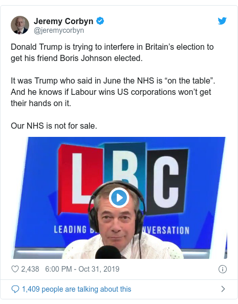"Twitter post by @jeremycorbyn: Donald Trump is trying to interfere in Britain's election to get his friend Boris Johnson elected. It was Trump who said in June the NHS is ""on the table"". And he knows if Labour wins US corporations won't get their hands on it.Our NHS is not for sale."