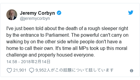 Twitter post by @jeremycorbyn: I've just been told about the death of a rough sleeper right by the entrance to Parliament. The powerful can't carry on walking by on the other side while people don't have a home to call their own. It's time all MPs took up this moral challenge and properly housed everyone.