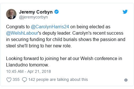 Twitter post by @jeremycorbyn: Congrats to @CarolynHarris24 on being elected as @WelshLabour's deputy leader. Carolyn's recent success in securing funding for child burials shows the passion and steel she'll bring to her new role. Looking forward to joining her at our Welsh conference in Llandudno tomorrow.