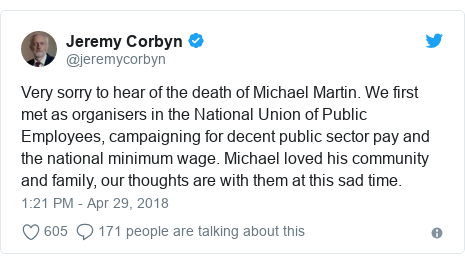 Twitter post by @jeremycorbyn: Very sorry to hear of the death of Michael Martin. We first met as organisers in the National Union of Public Employees, campaigning for decent public sector pay and the national minimum wage. Michael loved his community and family, our thoughts are with them at this sad time.
