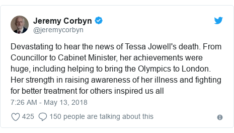 Twitter post by @jeremycorbyn: Devastating to hear the news of Tessa Jowell's death. From Councillor to Cabinet Minister, her achievements were huge, including helping to bring the Olympics to London. Her strength in raising awareness of her illness and fighting for better treatment for others inspired us all