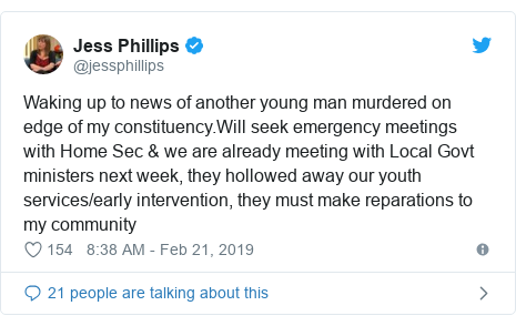 Twitter post by @jessphillips: Waking up to news of another young man murdered on edge of my constituency.Will seek emergency meetings with Home Sec & we are already meeting with Local Govt ministers next week, they hollowed away our youth services/early intervention, they must make reparations to my community