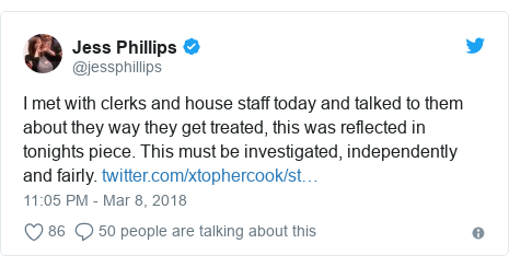 Twitter post by @jessphillips: I met with clerks and house staff today and talked to them about they way they get treated, this was reflected in tonights piece. This must be investigated, independently and fairly.