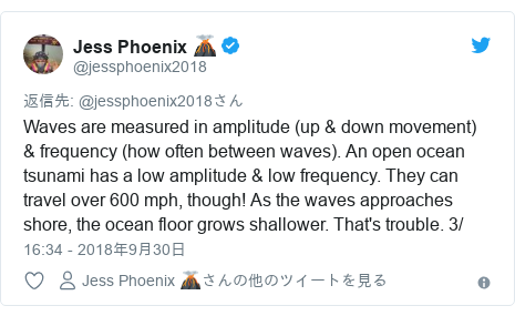 Twitter post by @jessphoenix2018: Waves are measured in amplitude (up & down movement) & frequency (how often between waves). An open ocean tsunami has a low amplitude & low frequency. They can travel over 600 mph, though! As the waves approaches shore, the ocean floor grows shallower. That's trouble. 3/