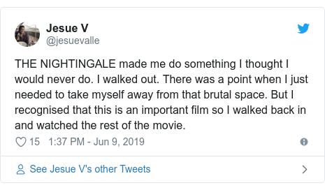 Twitter post by @jesuevalle: THE NIGHTINGALE made me do something I thought I would never do. I walked out. There was a point when I just needed to take myself away from that brutal space. But I recognised that this is an important film so I walked back in and watched the rest of the movie.