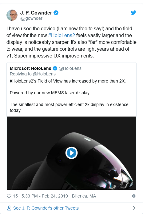 Twitter post by @jgownder: I have used the device (I am now free to say!) and the field of view for the new #HoloLens2 feels vastly larger and the display is noticeably sharper. It's also *far* more comfortable to wear, and the gesture controls are light years ahead of v1. Super impressive UX improvements.