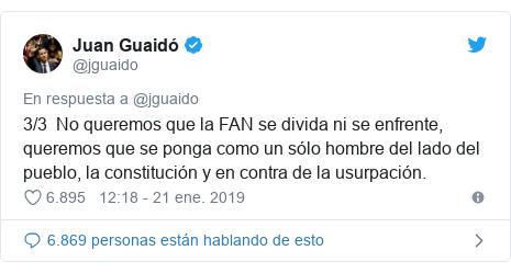 Publicación de Twitter por @jguaido: 3/3  No queremos que la FAN se divida ni se enfrente, queremos que se ponga como un sólo hombre del lado del pueblo, la constitución y en contra de la usurpación.