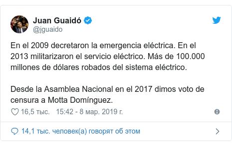Twitter пост, автор: @jguaido: En el 2009 decretaron la emergencia eléctrica. En el 2013 militarizaron el servicio eléctrico. Más de 100.000 millones de dólares robados del sistema eléctrico. Desde la Asamblea Nacional en el 2017 dimos voto de censura a Motta Domínguez.