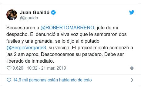 Publicación de Twitter por @jguaido: Secuestraron a @ROBERTOMARRERO, jefe de mi despacho. El denunció a viva voz que le sembraron dos fusiles y una granada, se lo dijo al diputado @SergioVergaraG, su vecino. El procedimiento comenzó a las 2 am aprox. Desconocemos su paradero. Debe ser liberado de inmediato.
