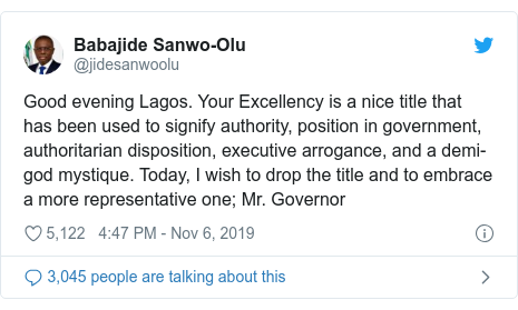 Twitter post by @jidesanwoolu: Good evening Lagos. Your Excellency is a nice title that has been used to signify authority, position in government, authoritarian disposition, executive arrogance, and a demi-god mystique. Today, I wish to drop the title and to embrace a more representative one; Mr. Governor