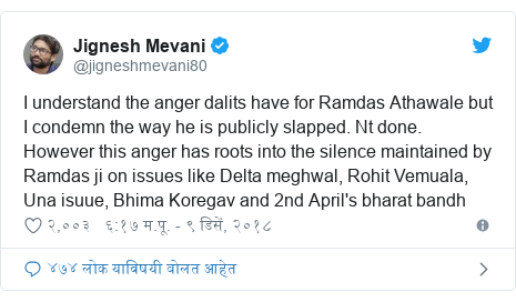 Twitter post by @jigneshmevani80: I understand the anger dalits have for Ramdas Athawale but I condemn the way he is publicly slapped. Nt done. However this anger has roots into the silence maintained by Ramdas ji on issues like Delta meghwal, Rohit Vemuala, Una isuue, Bhima Koregav and 2nd April's bharat bandh