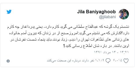 پست توییتر از @jilabani: نشستم یک گوشه که عبدالفتاح سلطانی می گوید کارم دارد، یعنی پدرداغدار چه کارم دارد؟کنارش که می نشینم می گوید امروزصبح از در زندان که بیرون آمدم خانواده های زندانی های تظاهرات تهران را دیدم، زیاد بودند،باید پنجاه شصت نفرشان در اوین باشند. در باره شان اطلاع رسانی کنید1