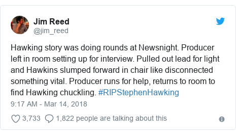 Twitter post by @jim_reed: Hawking story was doing rounds at Newsnight. Producer left in room setting up for interview. Pulled out lead for light and Hawkins slumped forward in chair like disconnected something vital. Producer runs for help, returns to room to find Hawking chuckling. #RIPStephenHawking