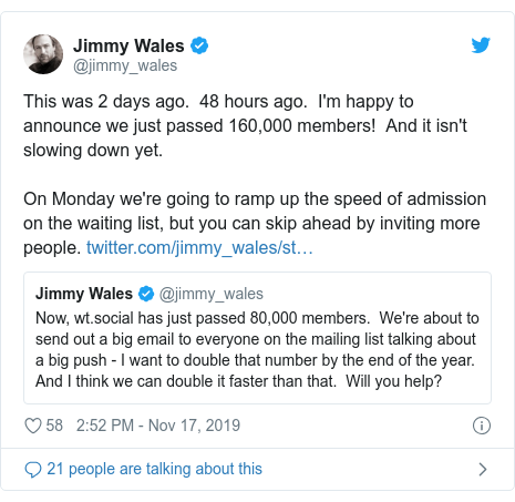 Twitter post by @jimmy_wales: This was 2 days ago.  48 hours ago.  I'm happy to announce we just passed 160,000 members!  And it isn't slowing down yet.On Monday we're going to ramp up the speed of admission on the waiting list, but you can skip ahead by inviting more people.