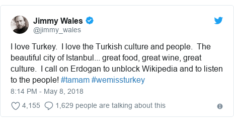 Twitter post by @jimmy_wales: I love Turkey.  I love the Turkish culture and people.  The beautiful city of Istanbul... great food, great wine, great culture.  I call on Erdogan to unblock Wikipedia and to listen to the people! #tamam #wemissturkey