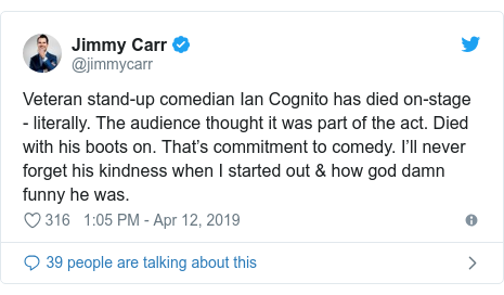 Twitter post by @jimmycarr: Veteran stand-up comedian Ian Cognito has died on-stage - literally. The audience thought it was part of the act. Died with his boots on. That's commitment to comedy. I'll never forget his kindness when I started out & how god damn funny he was.