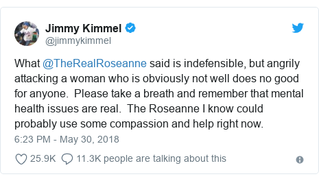 Twitter post by @jimmykimmel: What @TheRealRoseanne said is indefensible, but angrily attacking a woman who is obviously not well does no good for anyone.  Please take a breath and remember that mental health issues are real.  The Roseanne I know could probably use some compassion and help right now.