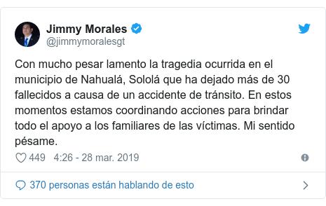 Publicación de Twitter por @jimmymoralesgt: Con mucho pesar lamento la tragedia ocurrida en el municipio de Nahualá, Sololá que ha dejado más de 30 fallecidos a causa de un accidente de tránsito. En estos momentos estamos coordinando acciones para brindar todo el apoyo a los familiares de las víctimas. Mi sentido pésame.