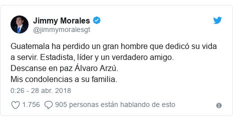 Publicación de Twitter por @jimmymoralesgt: Guatemala ha perdido un gran hombre que dedicó su vida a servir. Estadista, líder y un verdadero amigo.Descanse en paz Álvaro Arzú.Mis condolencias a su familia.