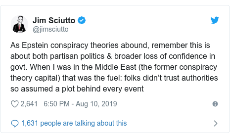 Twitter post by @jimsciutto: As Epstein conspiracy theories abound, remember this is about both partisan politics & broader loss of confidence in govt. When I was in the Middle East (the former conspiracy theory capital) that was the fuel  folks didn't trust authorities so assumed a plot behind every event