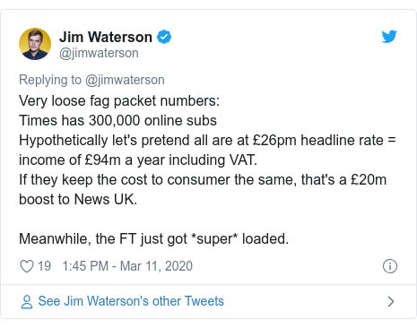 Twitter post by @jimwaterson: Very loose fag packet numbers Times has 300,000 online subsHypothetically let's pretend all are at £26pm headline rate = income of £94m a year including VAT. If they keep the cost to consumer the same, that's a £20m boost to News UK.Meanwhile, the FT just got *super* loaded.