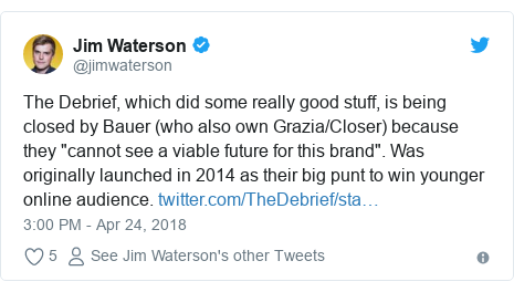 """Twitter post by @jimwaterson: The Debrief, which did some really good stuff, is being closed by Bauer (who also own Grazia/Closer) because they """"cannot see a viable future for this brand"""". Was originally launched in 2014 as their big punt to win younger online audience."""