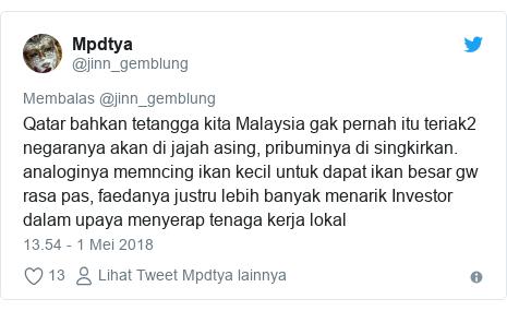 Twitter pesan oleh @jinn_gemblung: Qatar bahkan tetangga kita Malaysia gak pernah itu teriak2 negaranya akan di jajah asing, pribuminya di singkirkan. analoginya memncing ikan kecil untuk dapat ikan besar gw rasa pas, faedanya justru lebih banyak menarik Investor dalam upaya menyerap tenaga kerja lokal