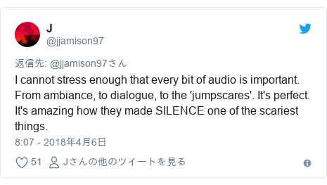 Twitter post by @jjamison97: I cannot stress enough that every bit of audio is important. From ambiance, to dialogue, to the 'jumpscares'. It's perfect. It's amazing how they made SILENCE one of the scariest things.