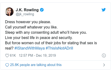 Twitter post by @jk_rowling: Dress however you please.Call yourself whatever you like.Sleep with any consenting adult who'll have you. Live your best life in peace and security. But force women out of their jobs for stating that sex is real? #IStandWithMaya #ThisIsNotADrill