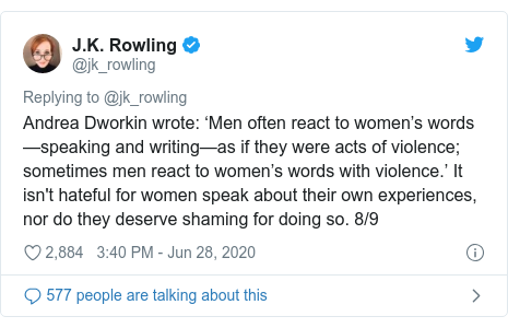 Twitter post by @jk_rowling: Andrea Dworkin wrote  'Men often react to women's words—speaking and writing—as if they were acts of violence; sometimes men react to women's words with violence.' It isn't hateful for women speak about their own experiences, nor do they deserve shaming for doing so. 8/9