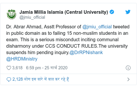 ट्विटर पोस्ट @jmiu_official: Dr. Abrar Ahmad, Asstt Professor of @jmiu_official tweeted in public domain as to failing 15 non-muslim students in an exam. This is a serious misconduct inciting communal disharmony under CCS CONDUCT RULES.The university suspends him pending inquiry.@DrRPNishank @HRDMinistry