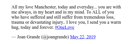 Twitter post by @joangrande: All my love Manchester, today and everyday... you are with me always,  in my heart and in my mind.  To ALL of you who have suffered and still suffer  from tremendous loss, trauma or devastating injury.. I love you, I send you a warm hug, today and forever. #OneLove