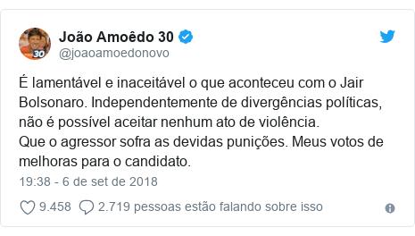 Twitter post de @joaoamoedonovo: É lamentável e inaceitável o que aconteceu com o Jair Bolsonaro. Independentemente de divergências políticas, não é possível aceitar nenhum ato de violência.Que o agressor sofra as devidas punições. Meus votos de melhoras para o candidato.