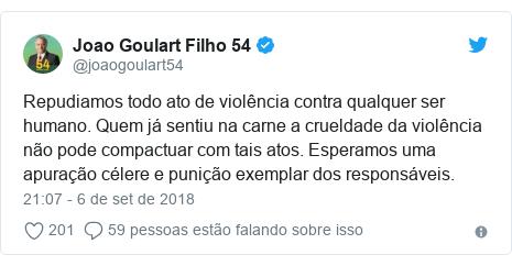 Twitter post de @joaogoulart54: Repudiamos todo ato de violência contra qualquer ser humano. Quem já sentiu na carne a crueldade da violência não pode compactuar com tais atos. Esperamos uma apuração célere e punição exemplar dos responsáveis.