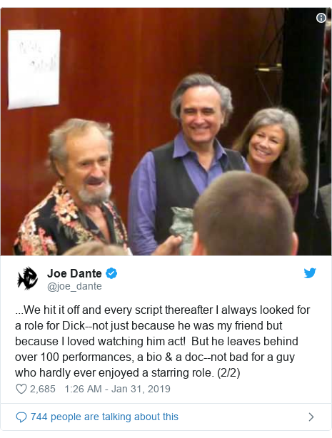 Twitter post by @joe_dante: ...We hit it off and every script thereafter I always looked for a role for Dick--not just because he was my friend but because I loved watching him act!  But he leaves behind over 100 performances, a bio & a doc--not bad for a guy who hardly ever enjoyed a starring role. (2/2)