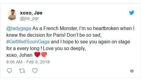 Twitter post by @joe_pgr: @ladygaga As a French Monster, I'm so heartbroken when I knew the decision for Paris! Don't be so sad, #GetWellSoonGaga and I hope to see you again on stage for a every long ! Love you so deeply,xoxo, Johan ❤️💖