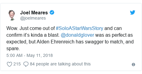 Twitter post by @joelmeares: Wow. Just come out of #SoloAStarWarsStory and can confirm it's kinda a blast. @donaldglover was as perfect as expected, but Alden Ehrenreich has swagger to match, and spare.